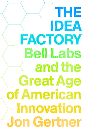 The Idea Factory – Bell Labs and the Great Age of American Innovation