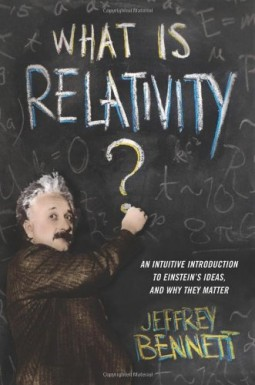 What Is Relativity? An Intuitive Introduction to Einstein's Ideas, and Why They Matter by Jeffrey Bennett